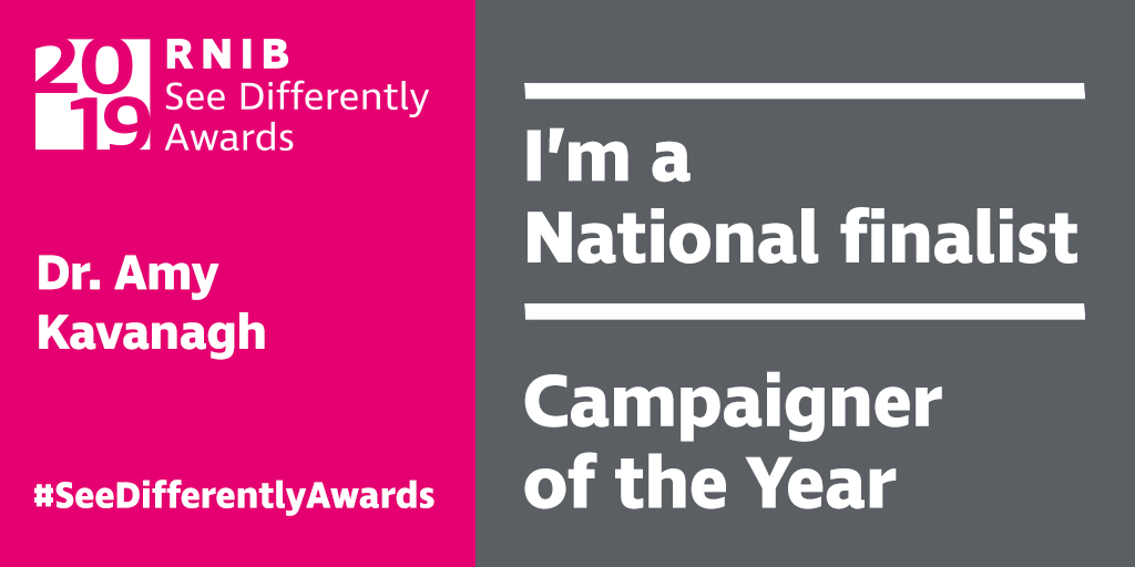 Pink background white text. The RNIB see differently awards logo. White text reads Dr Amy Kavanagh #SeeDifferentlyAwards. Grey Background, white text, I'm a national finalist, Campaigner of the Year